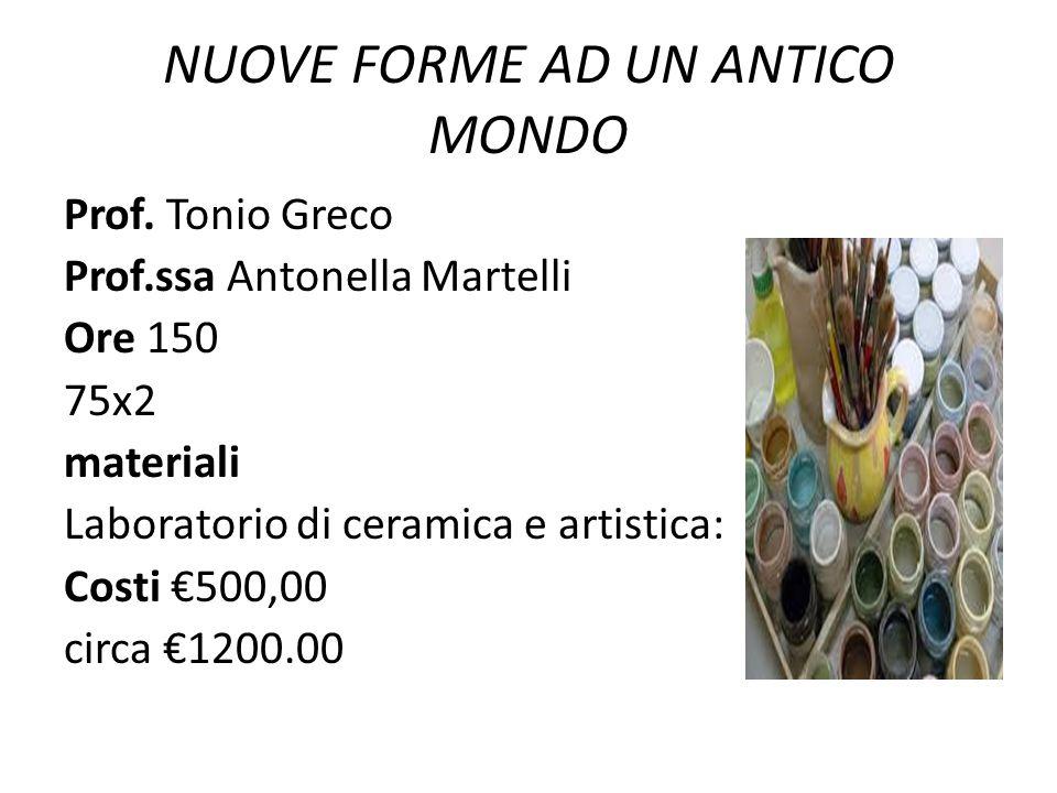 NUOVE FORME AD UN ANTICO MONDO Prof. Tonio Greco Prof.ssa Antonella Martelli Ore 150 75x2 materiali Laboratorio di ceramica e artistica: Costi €500,00
