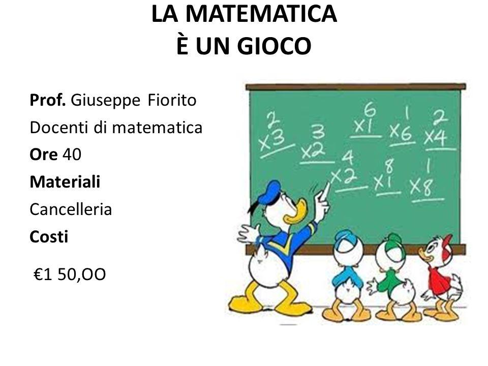 LA MATEMATICA È UN GIOCO Prof. Giuseppe Fiorito Docenti di matematica Ore 40 Materiali Cancelleria Costi €1 50,OO