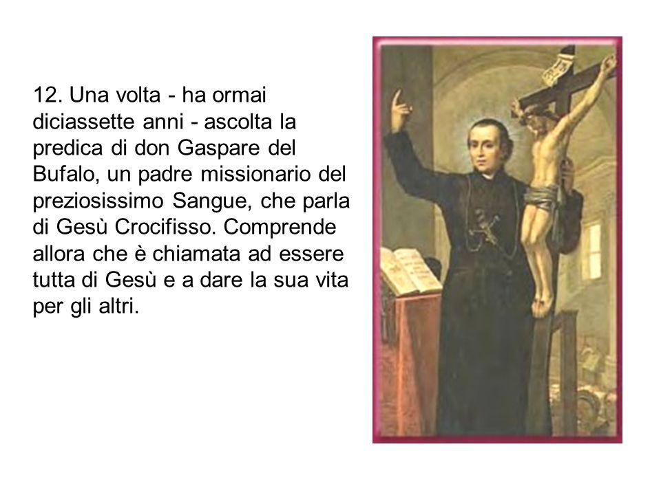 12. Una volta - ha ormai diciassette anni - ascolta la predica di don Gaspare del Bufalo, un padre missionario del preziosissimo Sangue, che parla di