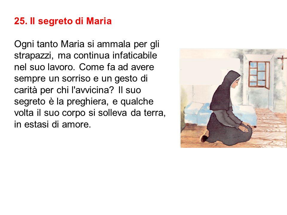 25. Il segreto di Maria Ogni tanto Maria si ammala per gli strapazzi, ma continua infaticabile nel suo lavoro. Come fa ad avere sempre un sorriso e un