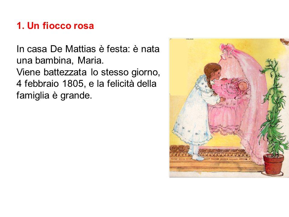1. Un fiocco rosa In casa De Mattias è festa: è nata una bambina, Maria. Viene battezzata lo stesso giorno, 4 febbraio 1805, e la felicità della famig