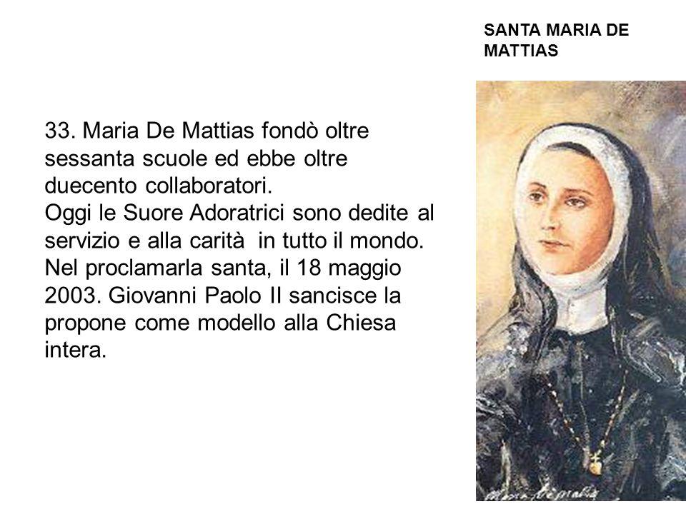 33. Maria De Mattias fondò oltre sessanta scuole ed ebbe oltre duecento collaboratori. Oggi le Suore Adoratrici sono dedite al servizio e alla carità