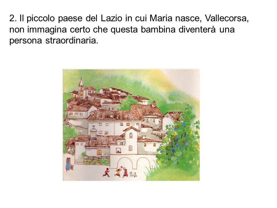 2. Il piccolo paese del Lazio in cui Maria nasce, Vallecorsa, non immagina certo che questa bambina diventerà una persona straordinaria.