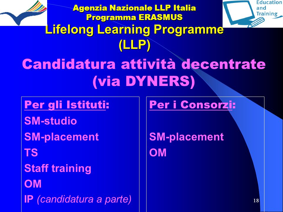 18 Lifelong Learning Programme (LLP) Per gli Istituti: SM-studio SM-placement TS Staff training OM IP (candidatura a parte) Per i Consorzi: SM-placeme