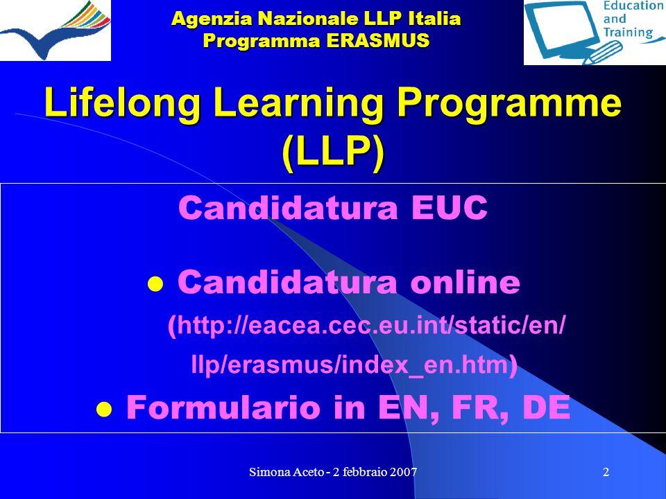 Simona Aceto - 2 febbraio 20072 Lifelong Learning Programme (LLP) Candidatura EUC Candidatura online ( http://eacea.cec.eu.int/static/en/ llp/erasmus/index_en.htm ) Formulario in EN, FR, DE Agenzia Nazionale LLP Italia Programma ERASMUS