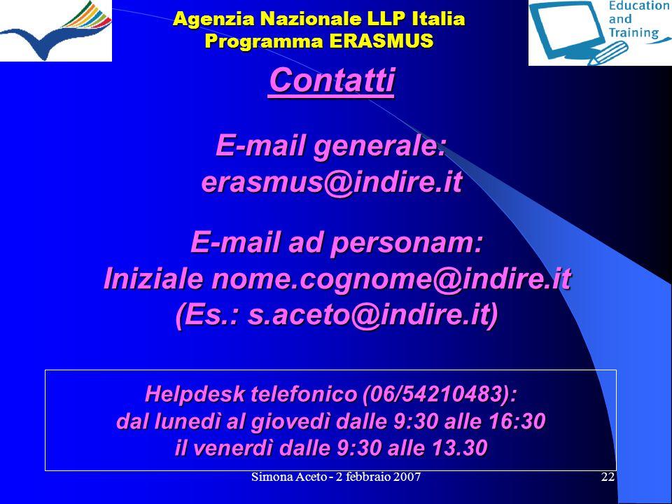 Simona Aceto - 2 febbraio 200722 Agenzia Nazionale LLP Italia Programma ERASMUS E-mail ad personam: Iniziale nome.cognome@indire.it (Es.: s.aceto@indire.it) E-mail generale: erasmus@indire.it Contatti Helpdesk telefonico (06/54210483): dal lunedì al giovedì dalle 9:30 alle 16:30 il venerdì dalle 9:30 alle 13.30