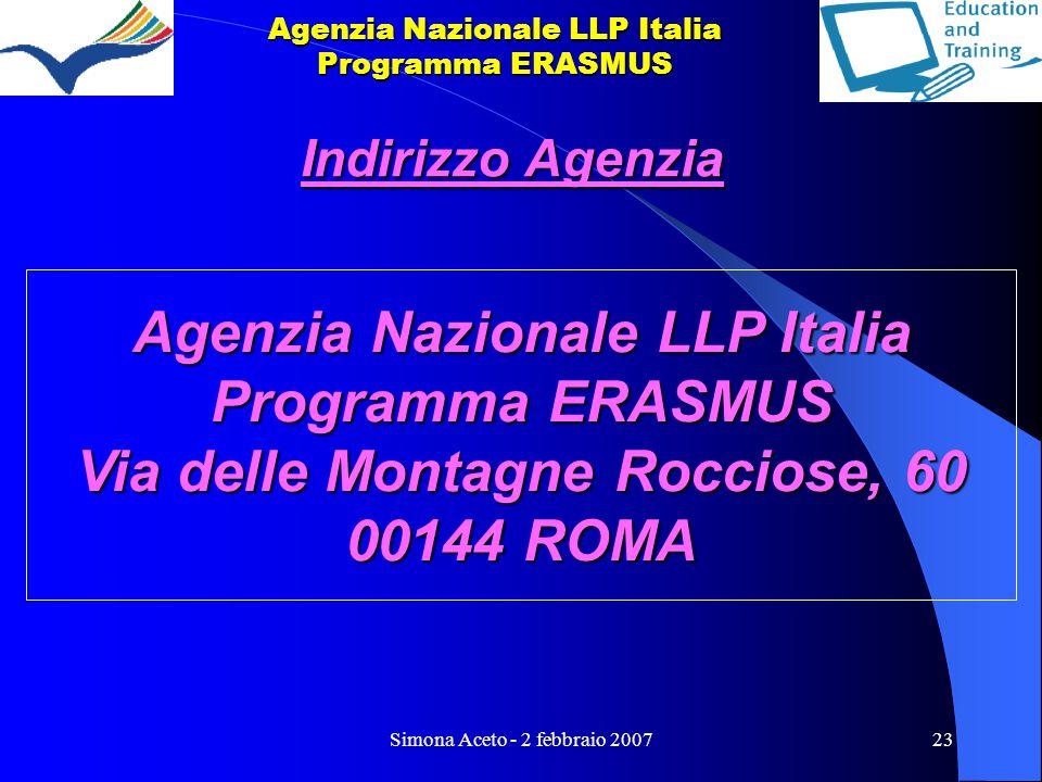 Simona Aceto - 2 febbraio 200723 Agenzia Nazionale LLP Italia Programma ERASMUS Indirizzo Agenzia Agenzia Nazionale LLP Italia Programma ERASMUS Via delle Montagne Rocciose, 60 00144 ROMA