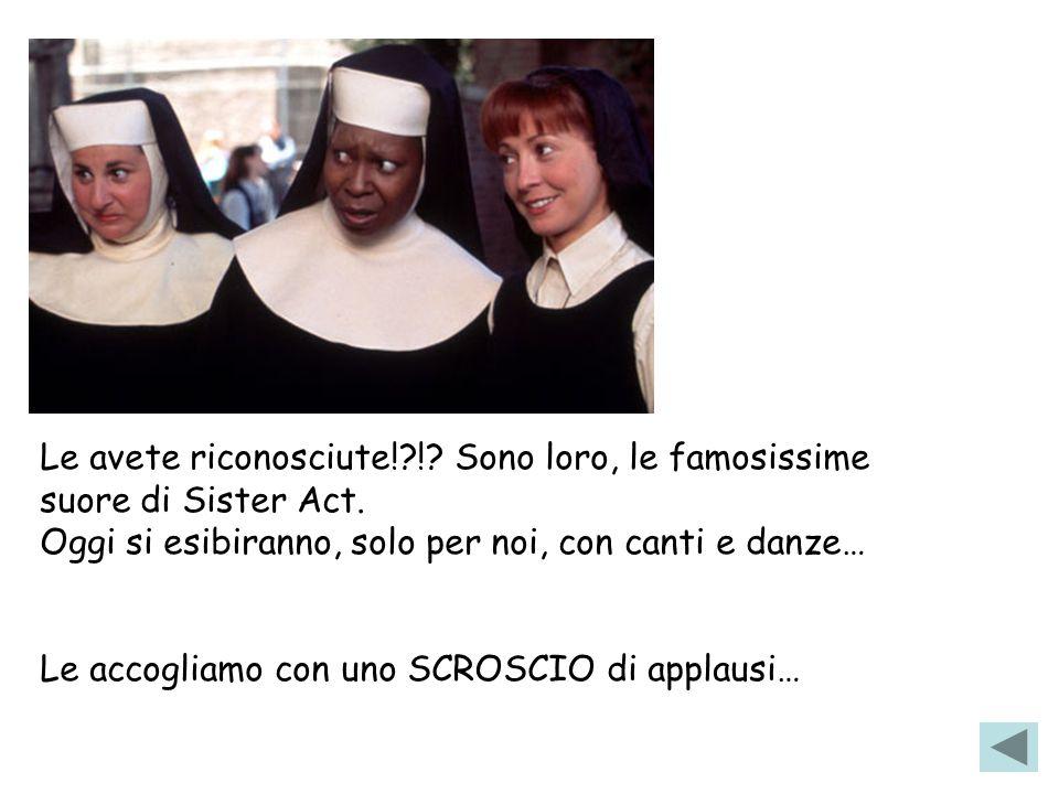 Le avete riconosciute!?!? Sono loro, le famosissime suore di Sister Act. Oggi si esibiranno, solo per noi, con canti e danze… Le accogliamo con uno SC