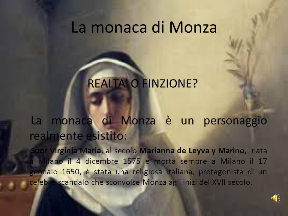 La monaca di Monza REALTA' O FINZIONE? La monaca di Monza è un personaggio realmente esistito: Suor Virginia Maria, al secolo Marianna de Leyva y Mari