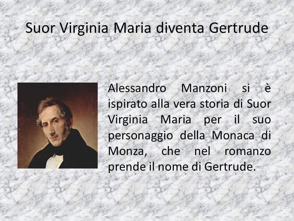 Suor Virginia Maria diventa Gertrude Alessandro Manzoni si è ispirato alla vera storia di Suor Virginia Maria per il suo personaggio della Monaca di M