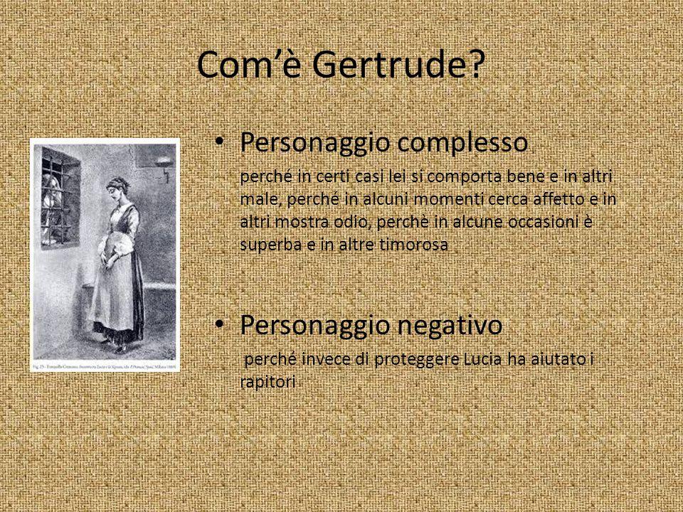 Com'è Gertrude? Personaggio complesso perché in certi casi lei si comporta bene e in altri male, perché in alcuni momenti cerca affetto e in altri mos
