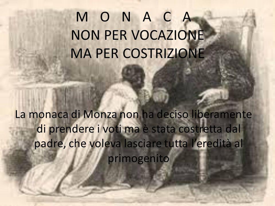 MONACA NON PER VOCAZIONE MA PER COSTRIZIONE La monaca di Monza non ha deciso liberamente di prendere i voti ma è stata costretta dal padre, che voleva