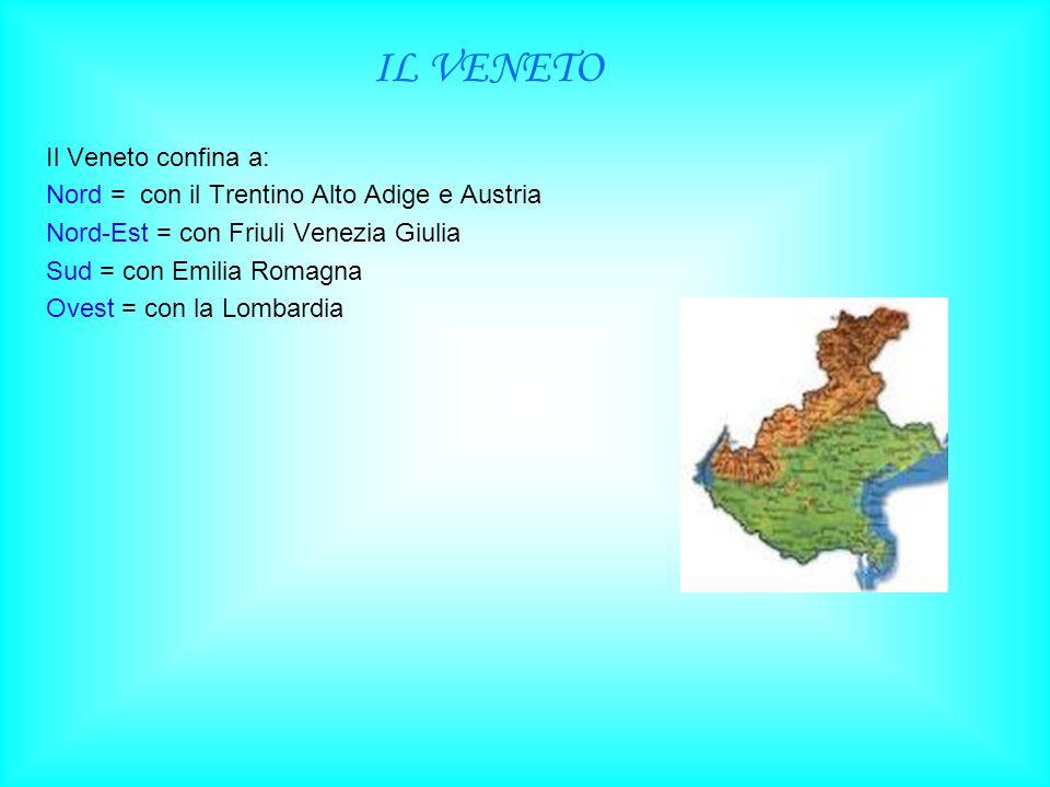 IL VENETO Il Veneto confina a: Nord = con il Trentino Alto Adige e Austria Nord-Est = con Friuli Venezia Giulia Sud = con Emilia Romagna Ovest = con la Lombardia