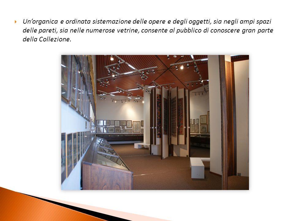  Un'organica e ordinata sistemazione delle opere e degli oggetti, sia negli ampi spazi delle pareti, sia nelle numerose vetrine, consente al pubblico di conoscere gran parte della Collezione.