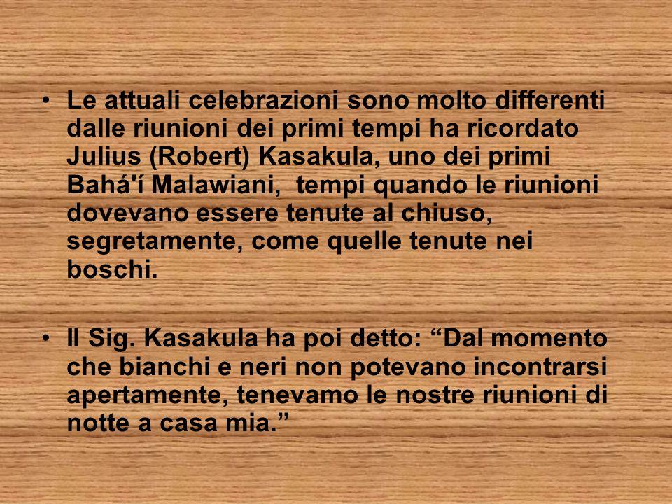 Le attuali celebrazioni sono molto differenti dalle riunioni dei primi tempi ha ricordato Julius (Robert) Kasakula, uno dei primi Bahá í Malawiani, tempi quando le riunioni dovevano essere tenute al chiuso, segretamente, come quelle tenute nei boschi.
