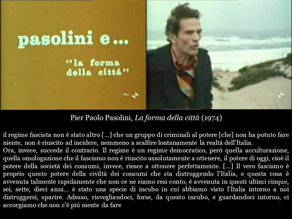 Pier Paolo Pasolini, La forma della città (1974) il regime fascista non è stato altro […] che un gruppo di criminali al potere [che] non ha potuto fare niente, non è riuscito ad incidere, nemmeno a scalfire lontanamente la realtà dell Italia.