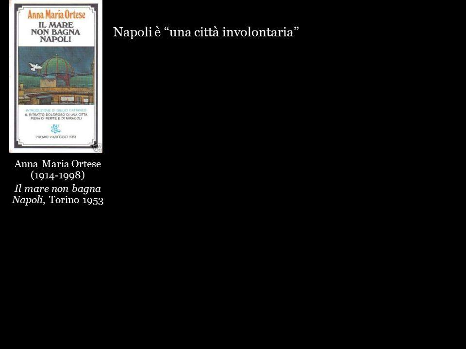 Anna Maria Ortese (1914-1998) Il mare non bagna Napoli, Torino 1953 Napoli è una città involontaria