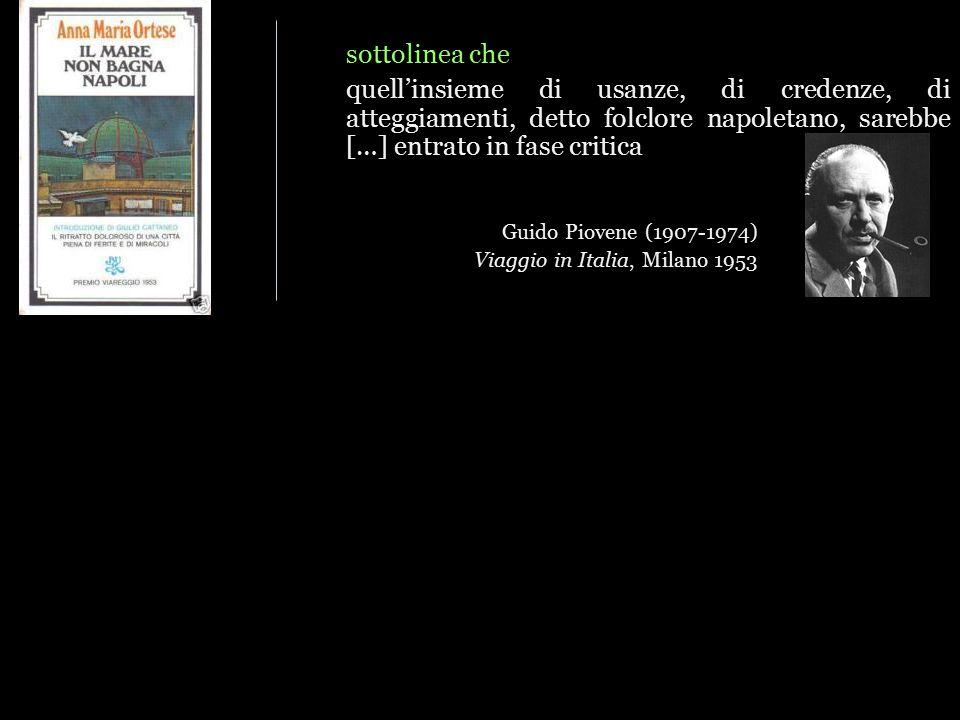 sottolinea che quell'insieme di usanze, di credenze, di atteggiamenti, detto folclore napoletano, sarebbe […] entrato in fase critica Guido Piovene (1907-1974) Viaggio in Italia, Milano 1953