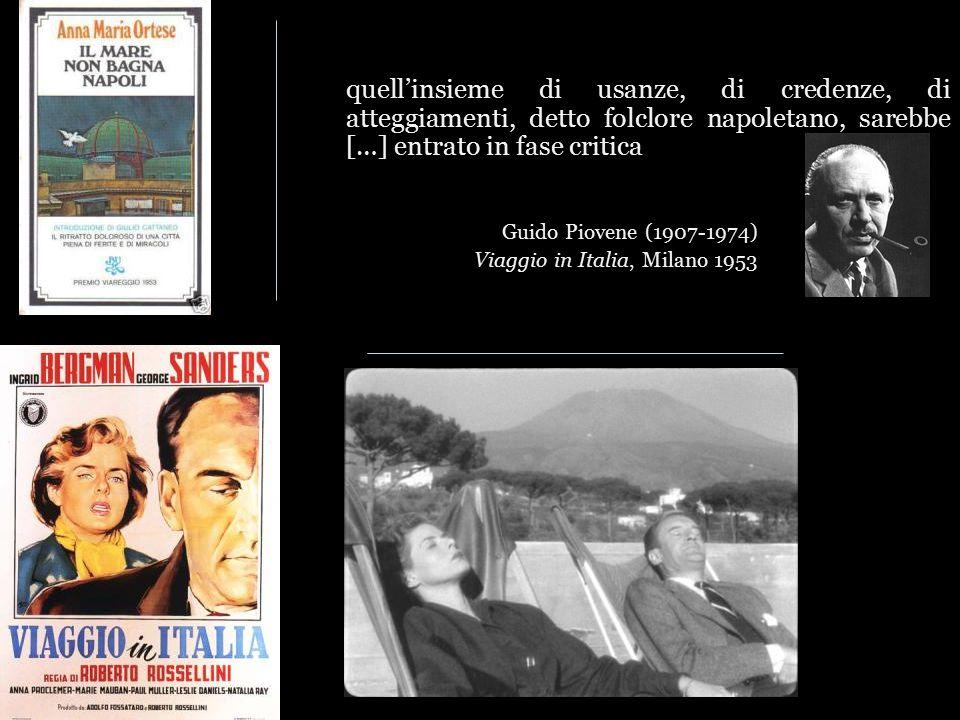 quell'insieme di usanze, di credenze, di atteggiamenti, detto folclore napoletano, sarebbe […] entrato in fase critica Guido Piovene (1907-1974) Viaggio in Italia, Milano 1953