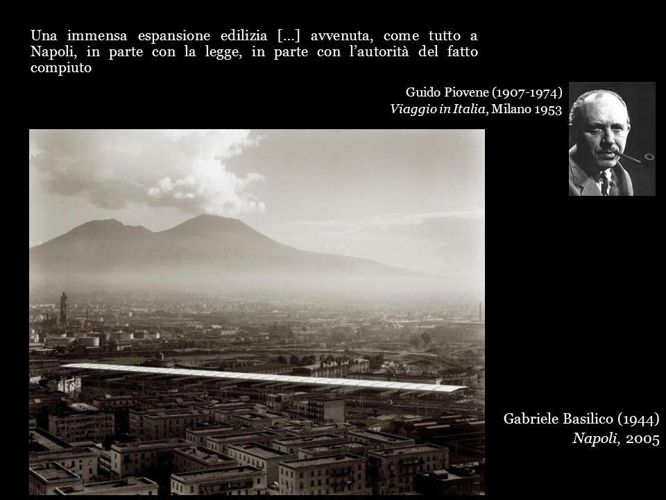 Una immensa espansione edilizia […] avvenuta, come tutto a Napoli, in parte con la legge, in parte con l'autorità del fatto compiuto Guido Piovene (1907-1974) Viaggio in Italia, Milano 1953 Gabriele Basilico (1944) Napoli, 2005