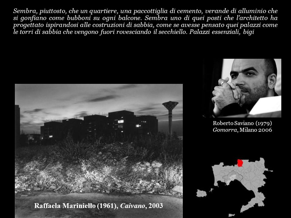 Roberto Saviano (1979) Gomorra, Milano 2006 Sembra, piuttosto, che un quartiere, una paccottiglia di cemento, verande di alluminio che si gonfiano come bubboni su ogni balcone.