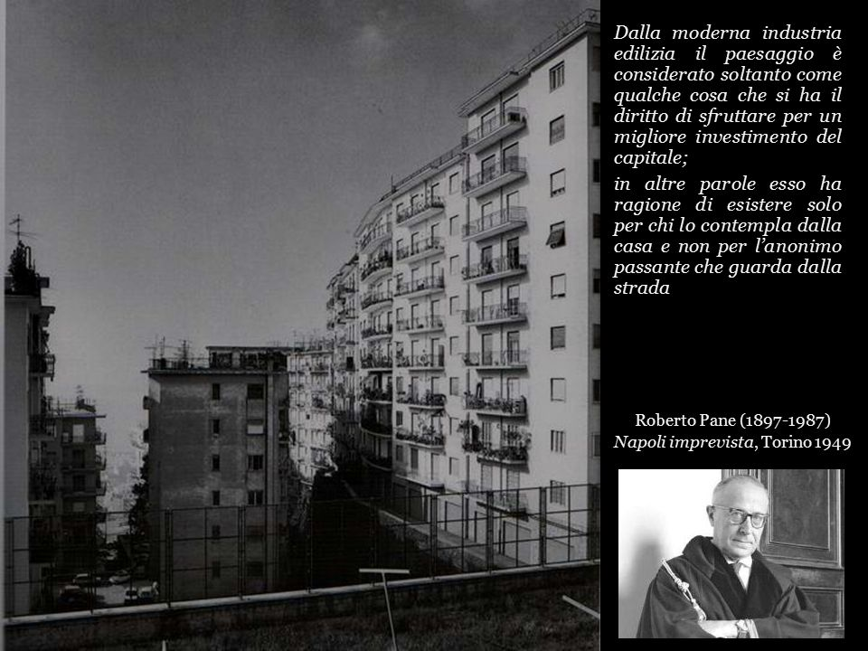 Dalla moderna industria edilizia il paesaggio è considerato soltanto come qualche cosa che si ha il diritto di sfruttare per un migliore investimento del capitale; in altre parole esso ha ragione di esistere solo per chi lo contempla dalla casa e non per l'anonimo passante che guarda dalla strada Roberto Pane (1897-1987) Napoli imprevista, Torino 1949