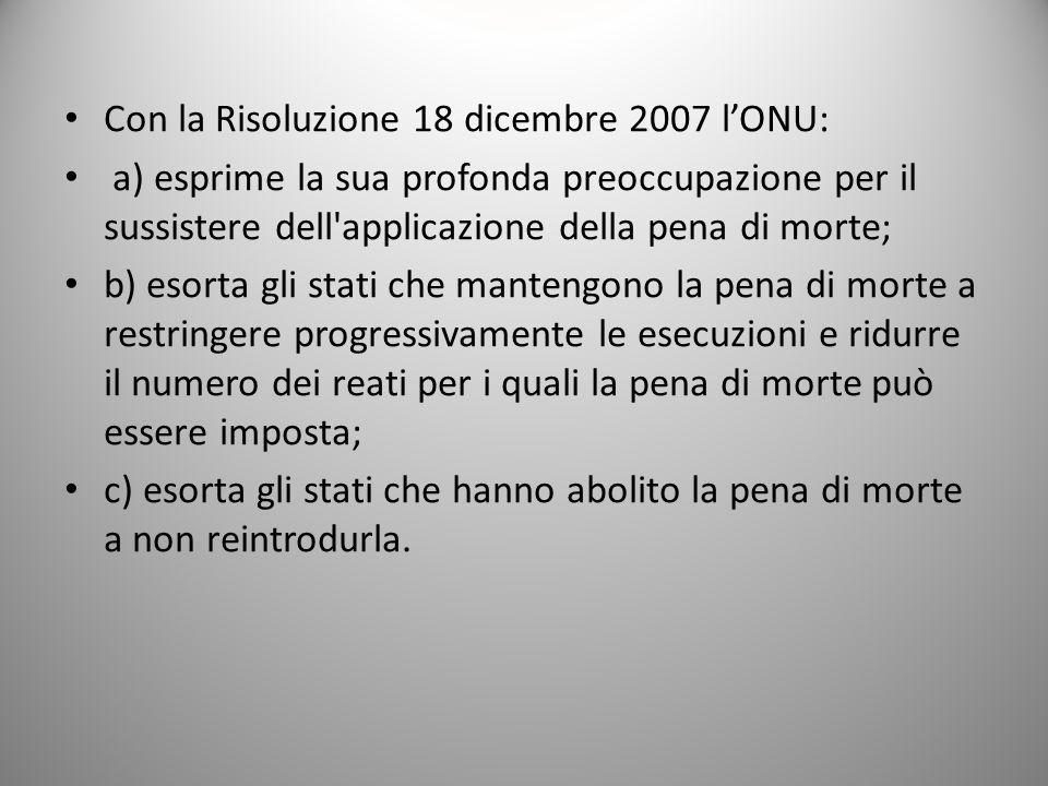 Con la Risoluzione 18 dicembre 2007 l'ONU: a) esprime la sua profonda preoccupazione per il sussistere dell'applicazione della pena di morte; b) esort