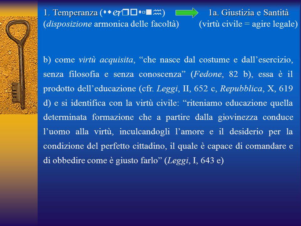 1.Temperanza 1.Temperanza (  ) (disposizione armonica delle facoltà) b) come virtù acquisita, che nasce dal costume e dall'esercizio, senza filosofia e senza conoscenza (Fedone, 82 b), essa è il prodotto dell'educazione (cfr.