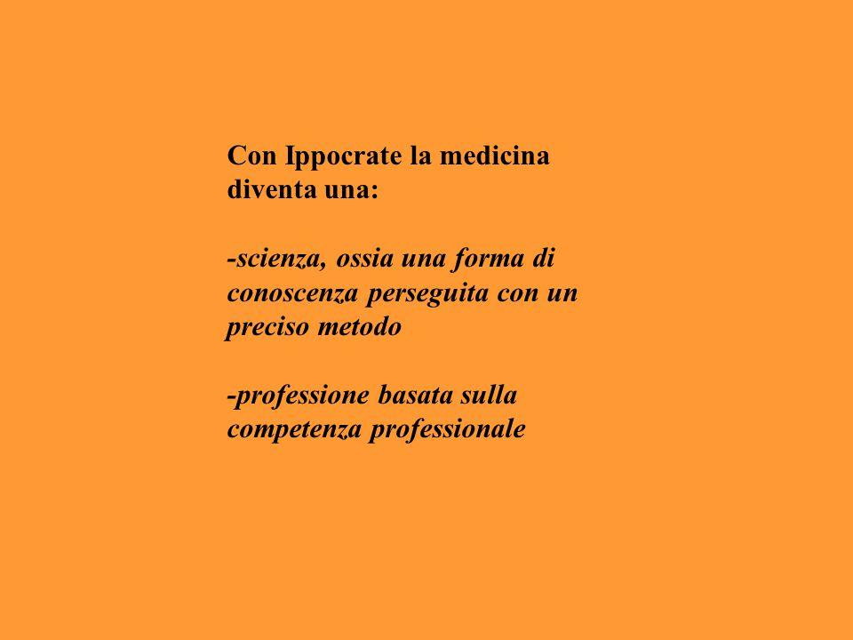Con Ippocrate la medicina diventa una: -scienza, ossia una forma di conoscenza perseguita con un preciso metodo -professione basata sulla competenza p