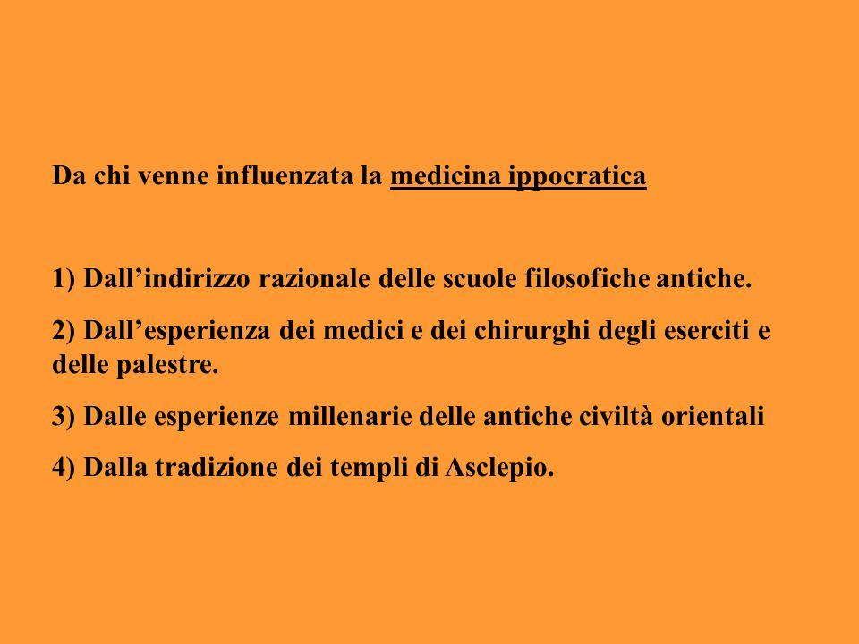 Da chi venne influenzata la medicina ippocratica 1) Dall'indirizzo razionale delle scuole filosofiche antiche. 2) Dall'esperienza dei medici e dei chi
