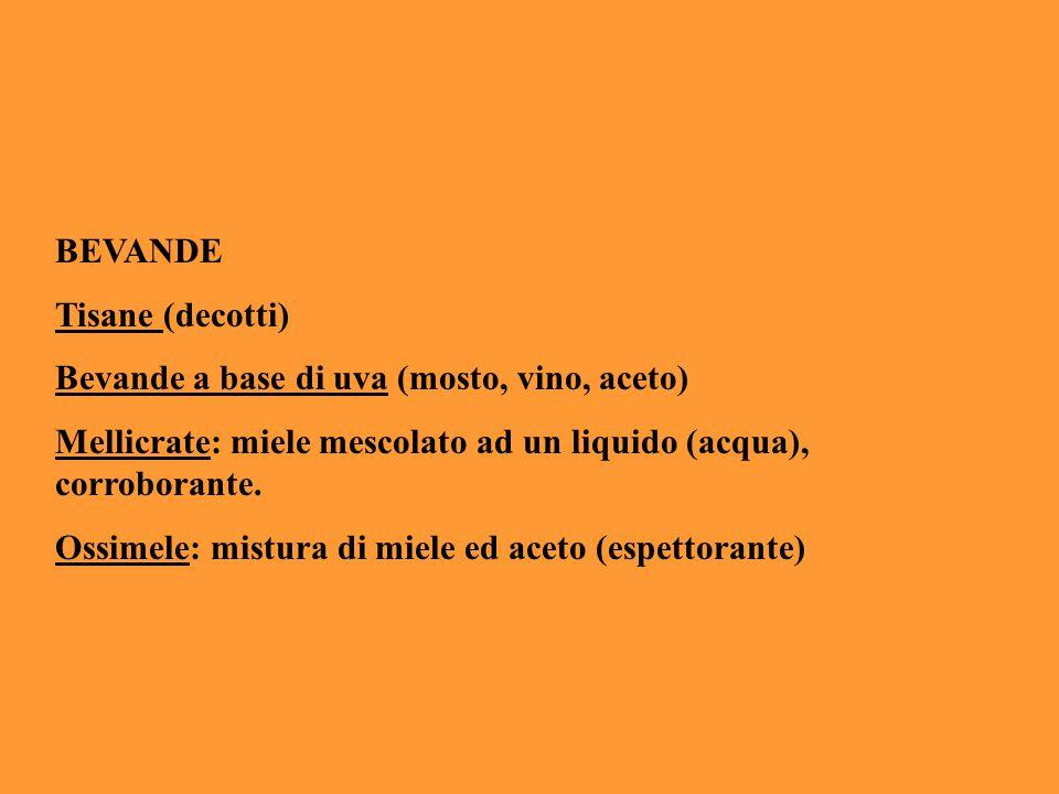 BEVANDE Tisane (decotti) Bevande a base di uva (mosto, vino, aceto) Mellicrate: miele mescolato ad un liquido (acqua), corroborante. Ossimele: mistura