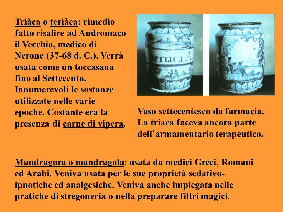 Triàca o teriàca: rimedio fatto risalire ad Andromaco il Vecchio, medico di Nerone (37-68 d. C.). Verrà usata come un toccasana fino al Settecento. In