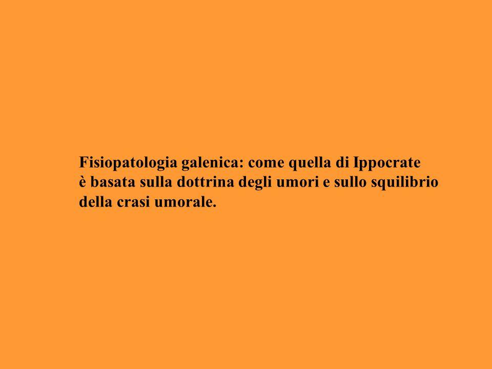 Fisiopatologia galenica: come quella di Ippocrate è basata sulla dottrina degli umori e sullo squilibrio della crasi umorale.