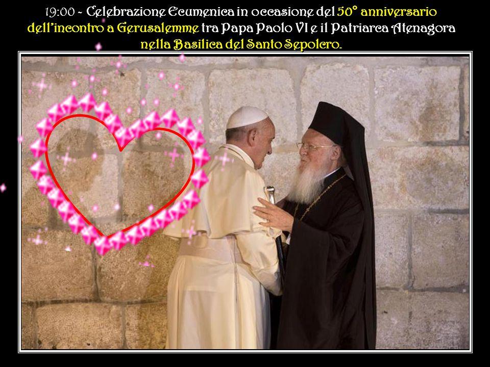 19:00 - Celebrazione Ecumenica in occasione del 50° anniversario dell'incontro a Gerusalemme tra Papa Paolo VI e il Patriarca Atenagora nella Basilica del Santo Sepolcro.