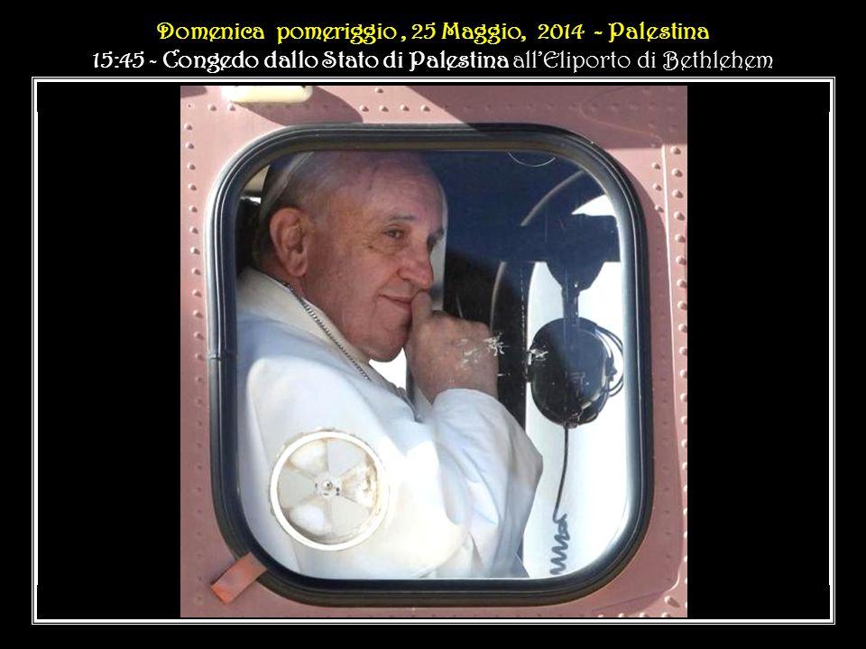 Domenica pomeriggio, 25 Maggio, 2014 - Palestina 15:45 - Congedo dallo Stato di Palestina all'Eliporto di Bethlehem Domenica pomeriggio, 25 Maggio, 2014 - Palestina 15:45 - Congedo dallo Stato di Palestina all'Eliporto di Bethlehem..