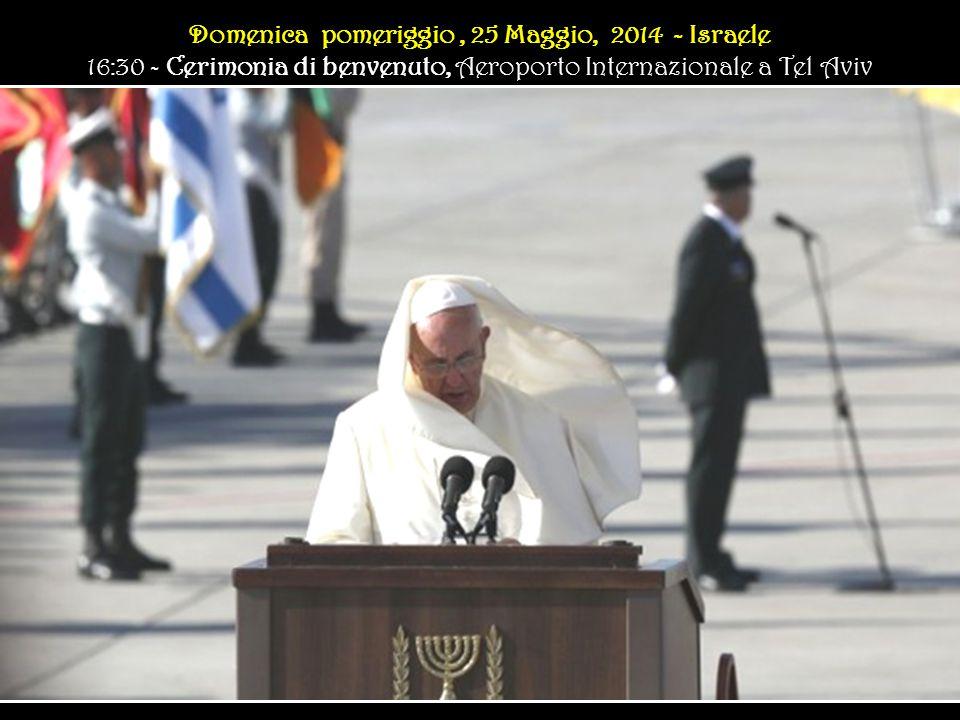 Domenica pomeriggio, 25 Maggio, 2014 - Israele 16:30 - Cerimonia di benvenuto, Aeroporto Internazionale a Tel Aviv Domenica pomeriggio, 25 Maggio, 2014 - Israele 16:30 - Cerimonia di benvenuto, Aeroporto Internazionale a Tel Aviv
