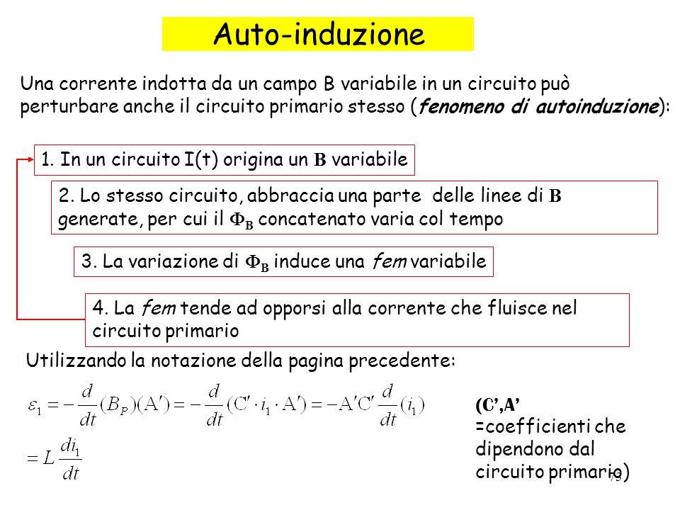 73 Auto-induzione Una corrente indotta da un campo B variabile in un circuito può perturbare anche il circuito primario stesso (fenomeno di autoinduzione): 1.