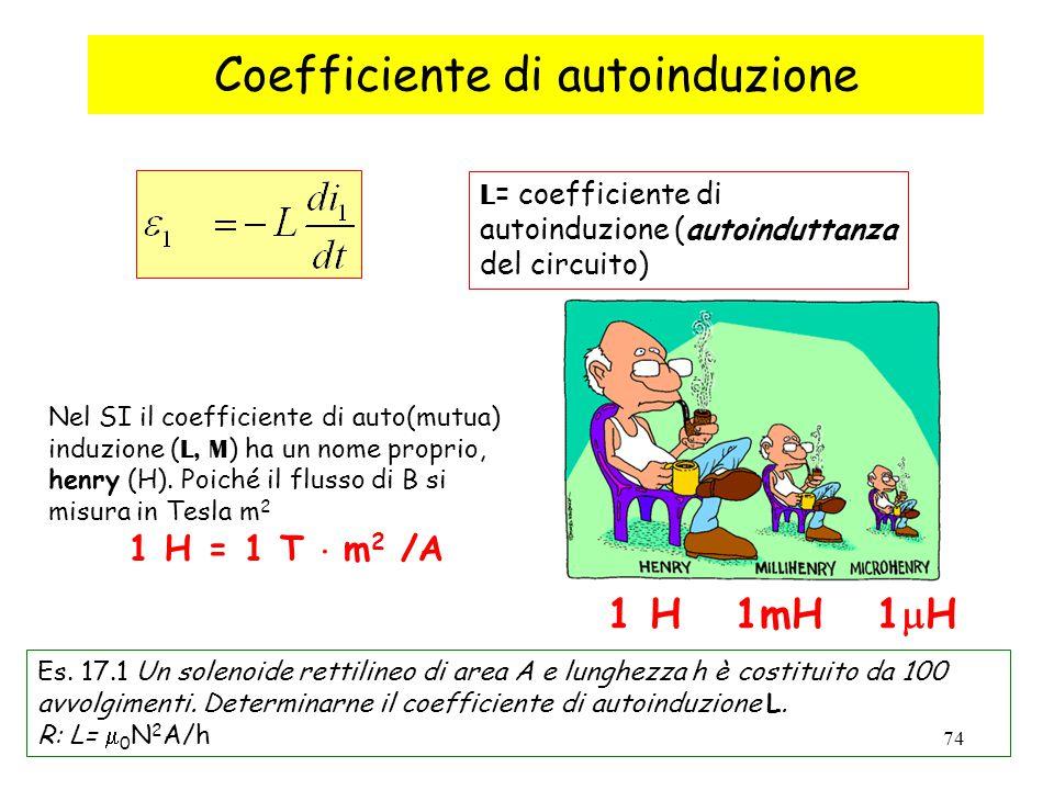74 Nel SI il coefficiente di auto(mutua) induzione ( L, M ) ha un nome proprio, henry (H). Poiché il flusso di B si misura in Tesla m 2 1 H = 1 T  m
