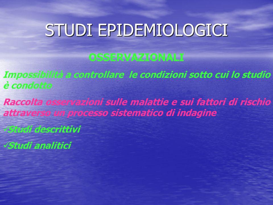 STUDI EPIDEMIOLOGICI OSSERVAZIONALI Impossibilità a controllare le condizioni sotto cui lo studio è condotto Raccolta osservazioni sulle malattie e su