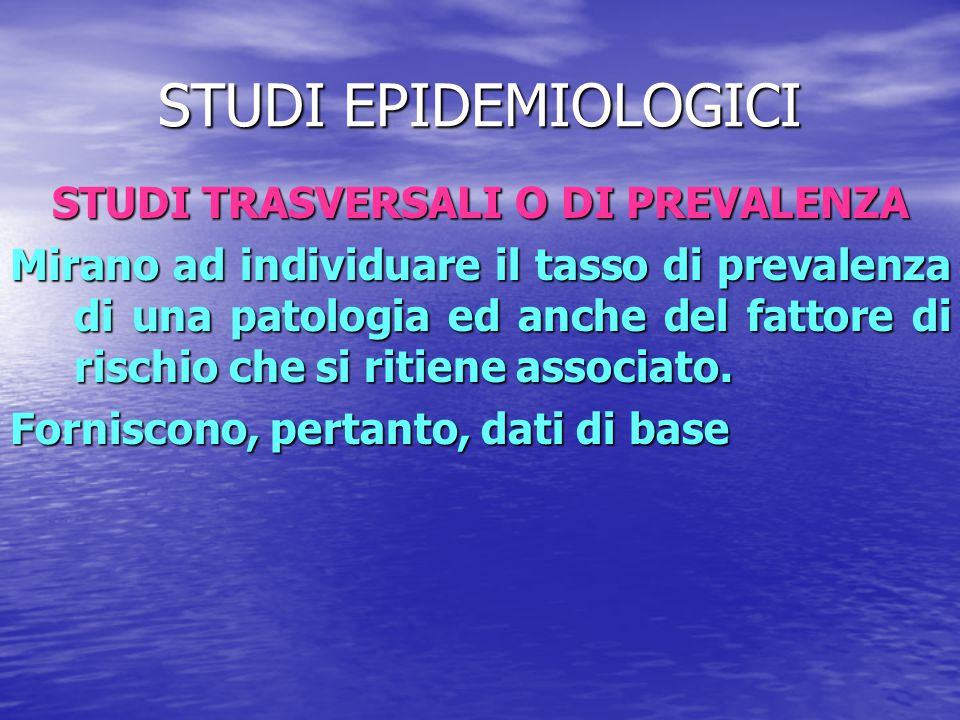STUDI EPIDEMIOLOGICI STUDI TRASVERSALI O DI PREVALENZA Mirano ad individuare il tasso di prevalenza di una patologia ed anche del fattore di rischio c