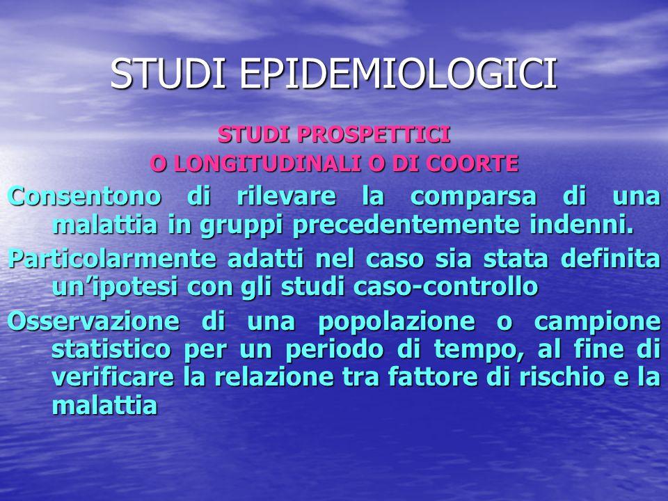 STUDI EPIDEMIOLOGICI STUDI PROSPETTICI O LONGITUDINALI O DI COORTE Consentono di rilevare la comparsa di una malattia in gruppi precedentemente indenn