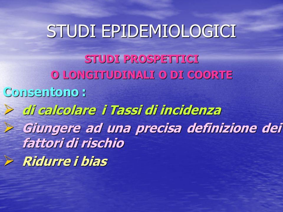 STUDI EPIDEMIOLOGICI STUDI PROSPETTICI O LONGITUDINALI O DI COORTE Consentono :  di calcolare i Tassi di incidenza  Giungere ad una precisa definizi