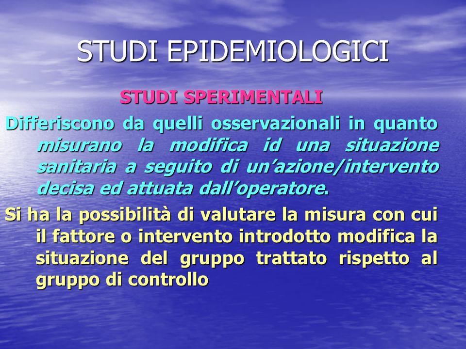 STUDI EPIDEMIOLOGICI STUDI SPERIMENTALI Differiscono da quelli osservazionali in quanto misurano la modifica id una situazione sanitaria a seguito di