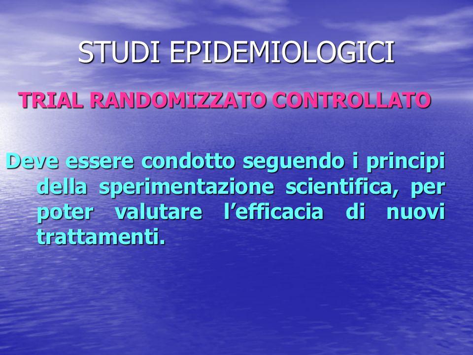 STUDI EPIDEMIOLOGICI TRIAL RANDOMIZZATO CONTROLLATO Deve essere condotto seguendo i principi della sperimentazione scientifica, per poter valutare l'e