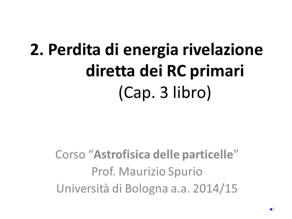 """2. Perdita di energia rivelazione diretta dei RC primari (Cap. 3 libro) Corso """"Astrofisica delle particelle"""" Prof. Maurizio Spurio Università di Bolog"""