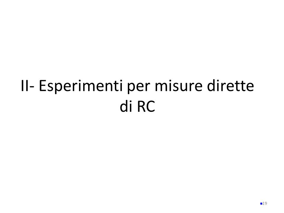 II- Esperimenti per misure dirette di RC 19