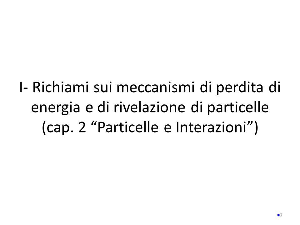 """I- Richiami sui meccanismi di perdita di energia e di rivelazione di particelle (cap. 2 """"Particelle e Interazioni"""") 3"""