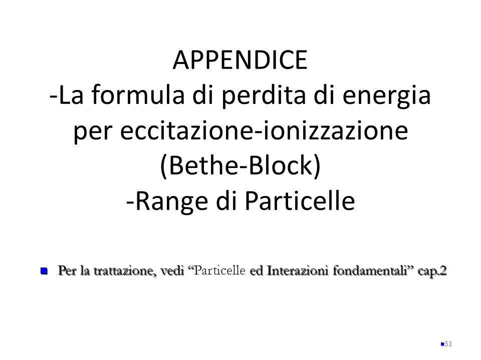 """APPENDICE -La formula di perdita di energia per eccitazione-ionizzazione (Bethe-Block) -Range di Particelle 51 Per la trattazione, vedi """" ed Interazio"""