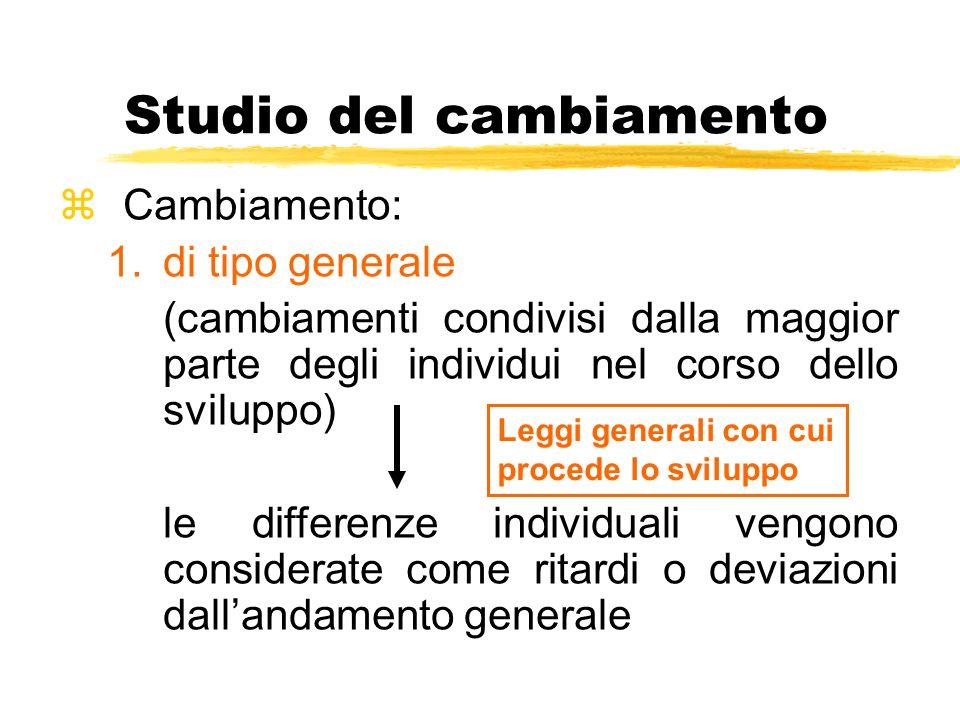 Studio del cambiamento zCambiamento: 1.di tipo generale (cambiamenti condivisi dalla maggior parte degli individui nel corso dello sviluppo) le differ