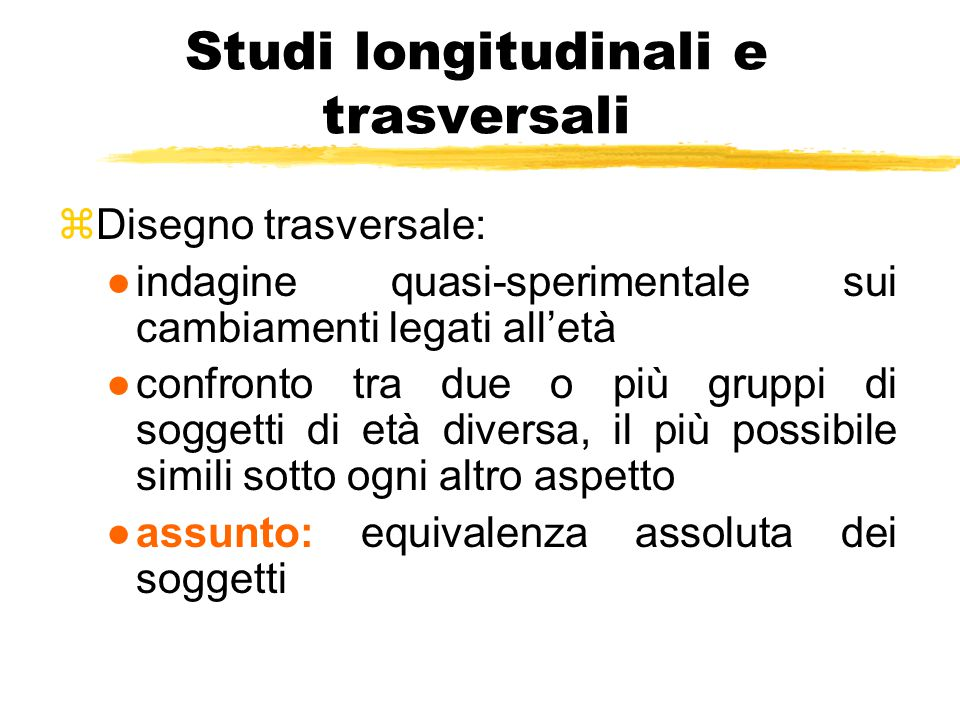 Studi longitudinali e trasversali zDisegno trasversale: ●indagine quasi-sperimentale sui cambiamenti legati all'età ●confronto tra due o più gruppi di